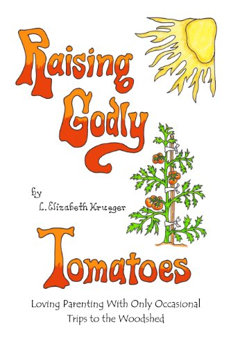 Raising Godly Tomatoes: Loving Parenting With Only Occasional Trips to the Woodshed (English Edition)