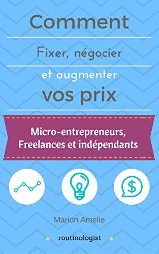 Comment fixer, négocier et augmenter ses prix: Vivre de son activité pour les micro-entrepreneurs, les freelances et les indépendants (Routinologist t. 1) par Marion Amelie