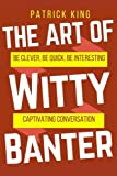 The Art of Witty Banter: Be Clever, Be Quick, Be Interesting - Create Captivatin