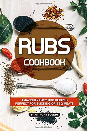 Rubs Cookbook: Amazingly Easy Rub Recipes Perfect for Smoking or BBQ Meats