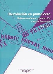 Revolucion en punto cero: trabajo domestico, reproduccion y luchas feministas