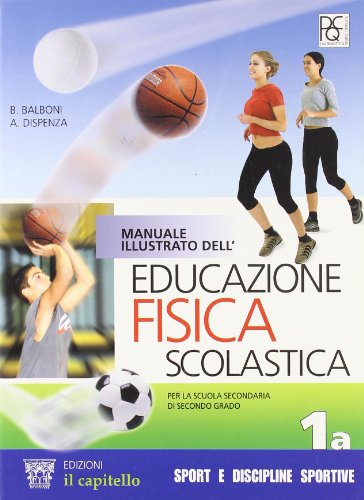 Manuale illustrato dell'educazione fisica scolastica. Vol. 1A. Per le Scuole superiori