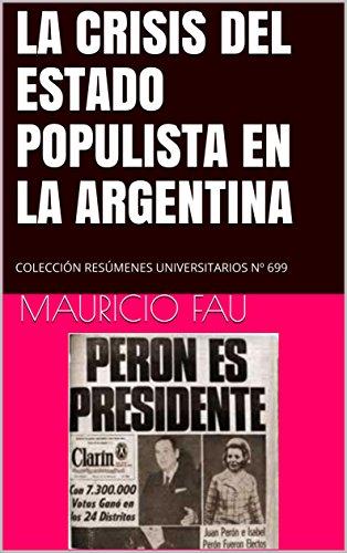 LA CRISIS DEL ESTADO POPULISTA EN LA ARGENTINA: COLECCIÓN RESÚMENES UNIVERSITARIOS Nº 699 por Mauricio Fau