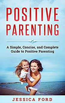 Positive Parenting: A Simple, Concise, and Complete Guide to Positive Parenting (English Edition)