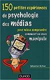 150 petites expériences de psychologie des médias - Pour mieux comprendre comment on vous manipule