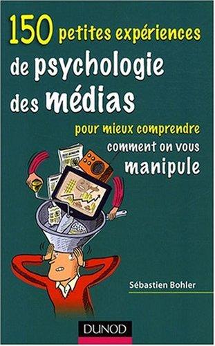 150 petites expériences de psychologie des médias : Pour mieux comprendre comment on vous manipule par Sébastien Bohler