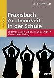 Praxisbuch Achtsamkeit in der Schule: Selbstregulation und Beziehungsfähigkeit als Basis von Bildung - Vera Kaltwasser