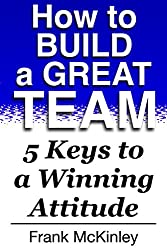 How to Build a Great Team: 5 Keys to a Winning Attitude (Leadership) (English Edition)