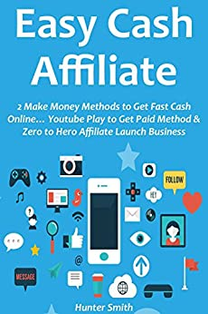 EASY CASH AFFILIATE: 2 Make Money Methods to Get Fast Cash Online… Youtube Play to Get Paid Method & Zero to Hero Affiliate Launch Business (English Edition) von [Smith, Hunter]