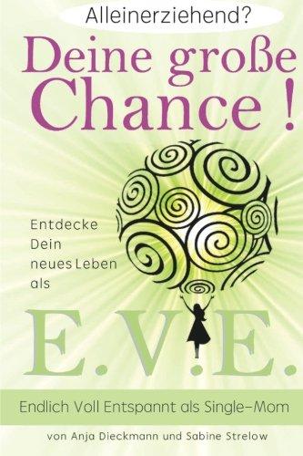 Alleinerziehend? Deine grosse Chance!: Entdecke Dein neues Leben als E.V.E. - Endlich Voll Entspannt als Single Mom