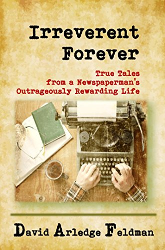 Irreverent Forever: True Tales from a Newspaperman's Outrageously Rewarding Life (English Edition)