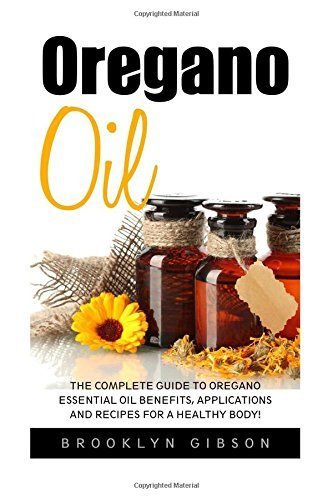 Oregano Oil: The Complete Guide To Oregano Essential Oil Benefits, Applications And Recipes For A Healthy Body! (Essential Oils, Aromatherapy, Alternative Cures) by Brookly Gibson (2016-04-01)