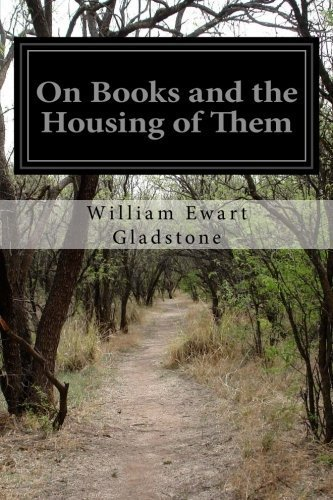 On Books and the Housing of Them by William Ewart Gladstone (2014-09-05)