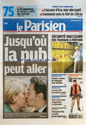 PARISIEN (LE) [No 20895] du 18/11/2011 - JUSQU'OU LA PUB PEUR ALLER - LA DERNIERE CAMPAGNE DE BENETTON - SECURITE NUCLEAIRE / DES TRAVAUX A PREVOIR - PRESIDENTIELLE / 1ER ACCIDENT DE CAMPAGNE POUR HOLLANDE - IMMIGRATION / LE CASSE-TETE DES MINEURS ISOLES - TOUT CE QUI RISQUE D'AUGMENTER L'AN PROCHAIN - ASSURANCES - LES SPORTS - L'ACCENT D'EVA JOLY DECRYPTE - COMMENT VOTE LE FIEF DE CHIRAC