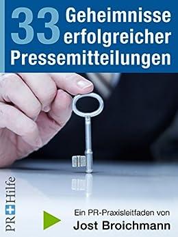 33 Geheimnisse erfolgreicher Pressemitteilungen: PR Praxisleitfaden für Unternehmen und Selbständige