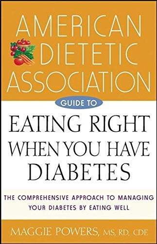 American Dietetic Association Guide to Eating Right When You Have Diabetes: The Comprehensive Approach to Managing Your Diabetes by Eating Well (Medical Sciences) by Maggie Powers (2003-01-17)