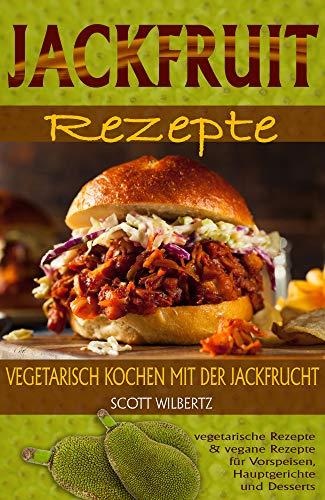Jackfruit Rezepte: Vegetarisch kochen mit der Jackfrucht (vegetarische Rezepte & vegane Rezepte für Vorspeisen, Hauptspeisen und Desserts)