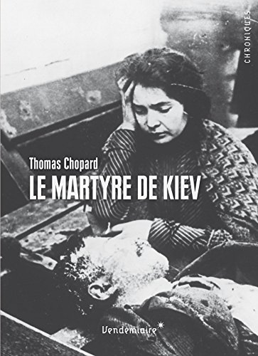 Le Martyre de Kiev : 1919. L'Ukraine en révolution entre terreur soviétique, nationalisme et antisémitisme par Thomas Chopard
