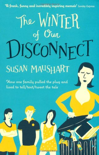 The Winter of Our Disconnect: How One Family Pulled the Plug and Lived to Tell/Text/Tweet the Tale