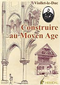 Construire au Moyen Age par Eugène Viollet-le-Duc