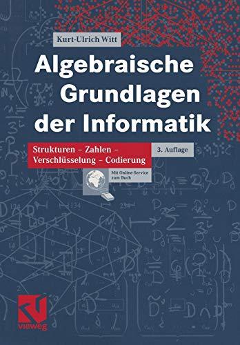 Algebraische Grundlagen der Informatik: Strukturen - Zahlen - Verschlüsselung - Codierung (German Edition)