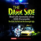 The Dark Side: Real Life Accounts of an NHS Paramedic: The Good, the Bad and the Downright Ugly