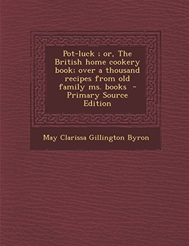 Pot-Luck; Or, the British Home Cookery Book; Over a Thousand Recipes from Old Family Ms. Books - Primary Source Edition