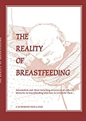 The Reality of Breastfeeding: Information & ideas including awareness of cultural obstacles to breastfeeding & how to overcome them..