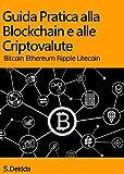 GUIDA PRATICA ALLA BLOCKCHAIN E ALLE CRIPTOVALUTE: Capire la tecnologia blockchain e le principali criptovalute: Bitcoin, Ethereum, Ripple, Litecoin.