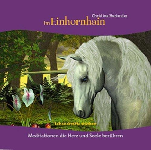 Im Einhornhain: Lebenskräfte stärken - Meditationen die Herz und Seele berühren