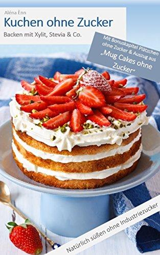 Diabetes Kuchen (Kuchen ohne Zucker: Backen mit Xylit, Stevia & Co - inkl. Bonuskapitel: Plätzchen ohne Zucker (Backen ohne Zucker 1))