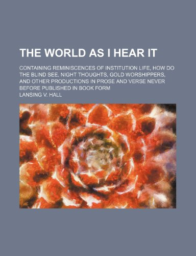 The World as I Hear It; Containing Reminiscences of Institution Life, How Do the Blind See, Night Thoughts, Gold Worshippers, and Other Productions in ... and Verse Never Before Published in Book Form