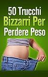 50 Trucchi Bizzarri per Perdere Peso (come dimagrire, perdere peso, dieta a zona, dieta mediterranea, come perdere 10kg in un mese, dimgrarire)