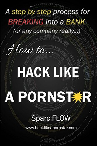 How to Hack Like a PORNSTAR: A step by step process for breaking into a BANK (Hacking the planet) por Sparc FLOW