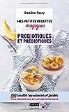 Mes petites recettes magiques probiotiques et prébiotiques : 100 recettes savoureuses et faciles pour prendre soin de sa flore intestinale...