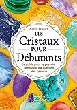 Les Cristaux pour Débutants: Le guide pour apprendre à utiliser le pouvoir de guérison des cristaux