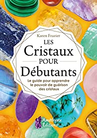 Les Cristaux pour Débutants : Le guide pour apprendre le pouvoir de guérison des cristaux par Karen Frazier