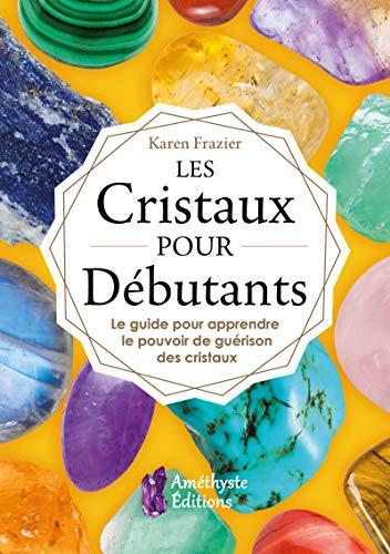 Les Cristaux pour Débutants: Le guide pour apprendre à utiliser le pouvoir de guérison des cristaux par  Karen Frazier