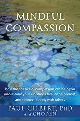 Mindful Compassion: How the Science of Compassion Can Help You Understand Your Emotions, Live in the Present, and Connect Deeply with Others by Paul Gilbert PhD (2014-04-01)