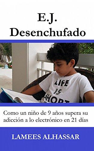E.j. Desenchufado: Cómo Un Niño De 9 Años Supera Su Adicción A Las Actividades Electrónicas por Lamees Alhassar