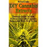 DIY Cannabis Extracts: Detailed Guide On How To Make Your Own Cannabis Extract And Ways How To Use (English Edition)