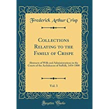 Collections Relating to the Family of Crispe, Vol. 3: Abstracts of Wills and Administrations in the Courts of the Archdeacon of Suffolk, 1454-1800 (Classic Reprint)