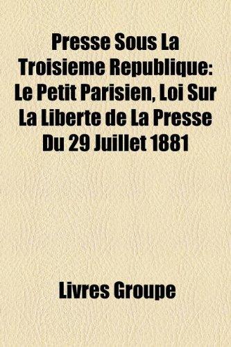 Presse Sous La Troisieme Republique: Le Petit Parisien, Loi Sur La Liberte de La Presse Du 29 Juillet 1881