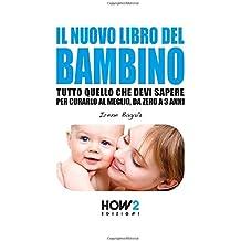 IL NUOVO LIBRO DEL BAMBINO: Tutto Quello che Devi Sapere per Curarlo al Meglio, da Zero a 3 Anni (HOW2 Edizioni, Band 97)