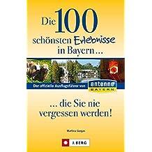 Die 100 schönsten Erlebnisse in Bayern... die Sie nie vergessen werden: Der offizielle Ausflugsführer von Antenne Bayern