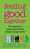 Feeling Good Together: The secret to making troubled relationships work by Dr David Burns (2009-09-03)