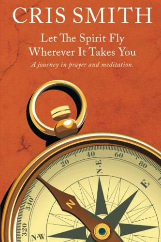 LET THE SPIRIT FLY, WHEREVER IT TAKES YOU: A journey in prayer and meditation
