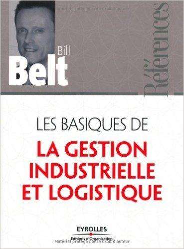 Les basiques de la gestion industrielle et logistique de Bill Belt ( 3 avril 2008 ) par Bill Belt