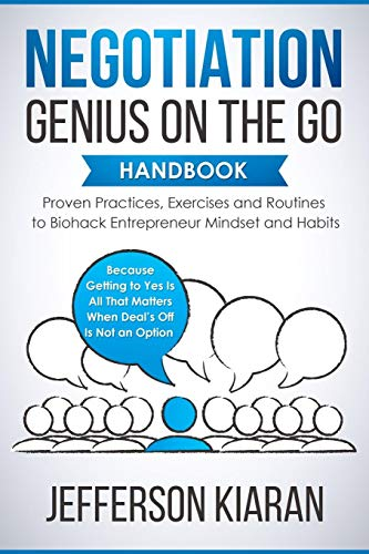 Negotiation Genius On The Go Handbook: Proven Practices, Exercises and Routines to Biohack Entrepreneur Mindset and Habits - Because Getting to Yes Is All That Matters When Deal's Off Is Not an Option