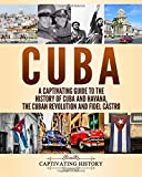 Cuba: A Captivating Guide to the History of Cuba and Havana, The Cuban Revolution and Fidel Castro